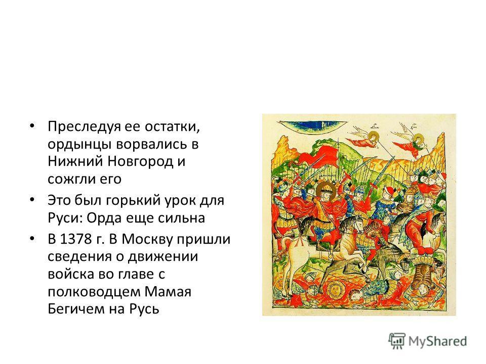 Преследуя ее остатки, ордынцы ворвались в Нижний Новгород и сожгли его Это был горький урок для Руси: Орда еще сильна В 1378 г. В Москву пришли сведения о движении войска во главе с полководцем Мамая Бегичем на Русь