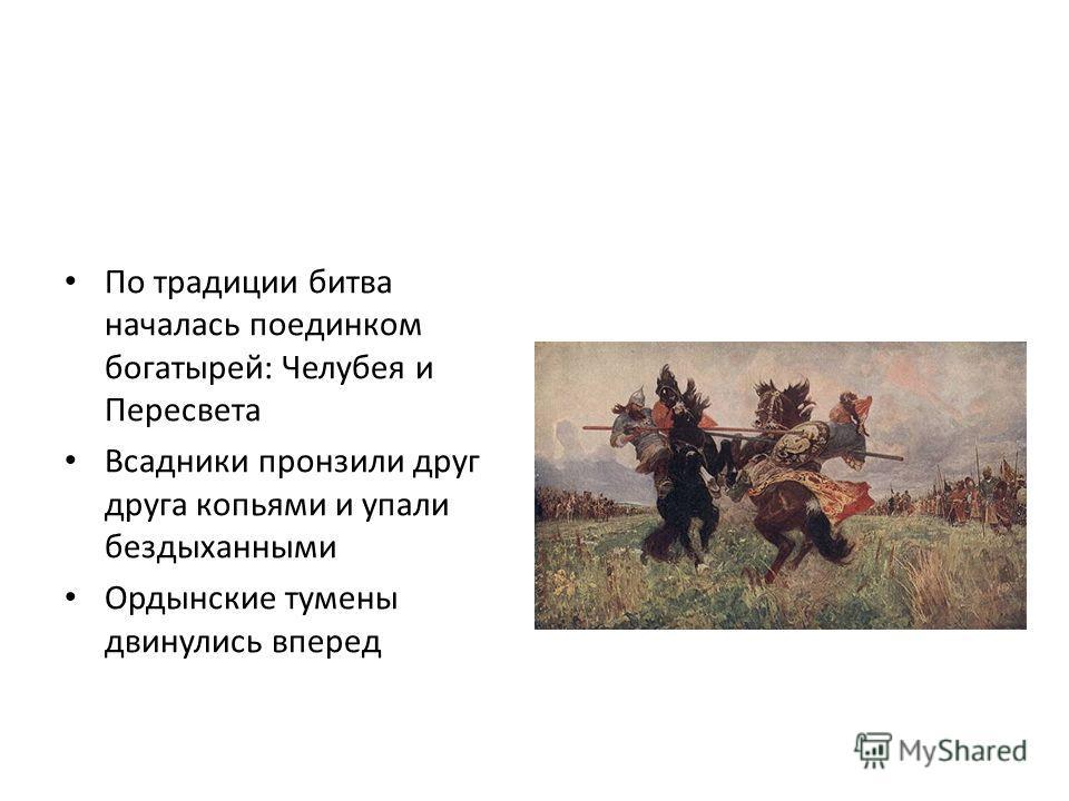 По традиции битва началась поединком богатырей: Челубея и Пересвета Всадники пронзили друг друга копьями и упали бездыханными Ордынские тумены двинулись вперед