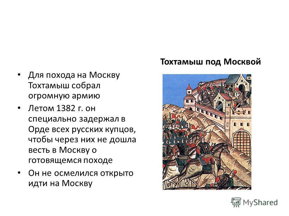 Для похода на Москву Тохтамыш собрал огромную армию Летом 1382 г. он специально задержал в Орде всех русских купцов, чтобы через них не дошла весть в Москву о готовящемся походе Он не осмелился открыто идти на Москву Тохтамыш под Москвой