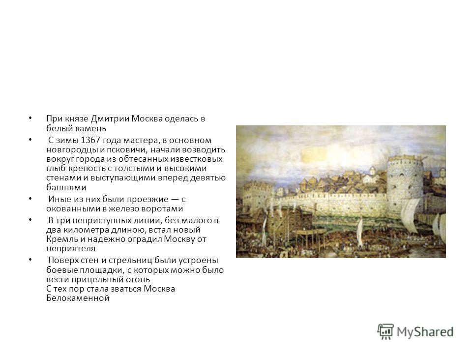 При князе Дмитрии Москва оделась в белый камень С зимы 1367 года мастера, в основном новгородцы и псковичи, начали возводить вокруг города из обтесанных известковых глыб крепость с толстыми и высокими стенами и выступающими вперед девятью башнями Ины