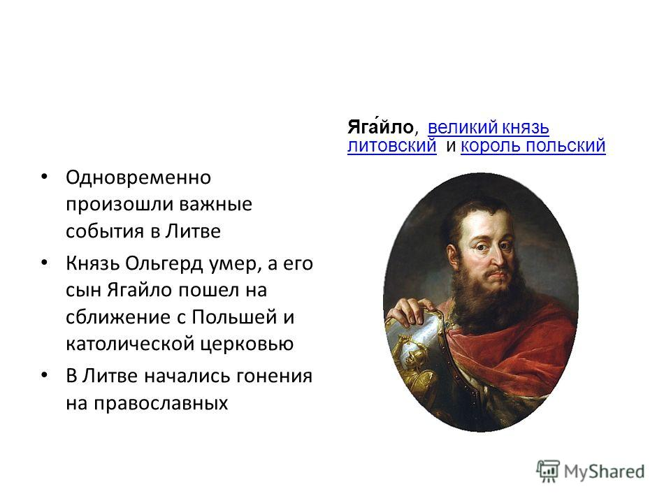 Одновременно произошли важные события в Литве Князь Ольгерд умер, а его сын Ягайло пошел на сближение с Польшей и католической церковью В Литве начались гонения на православных Яга́йло, великий князь литовский и король польскийвеликий князь литовский
