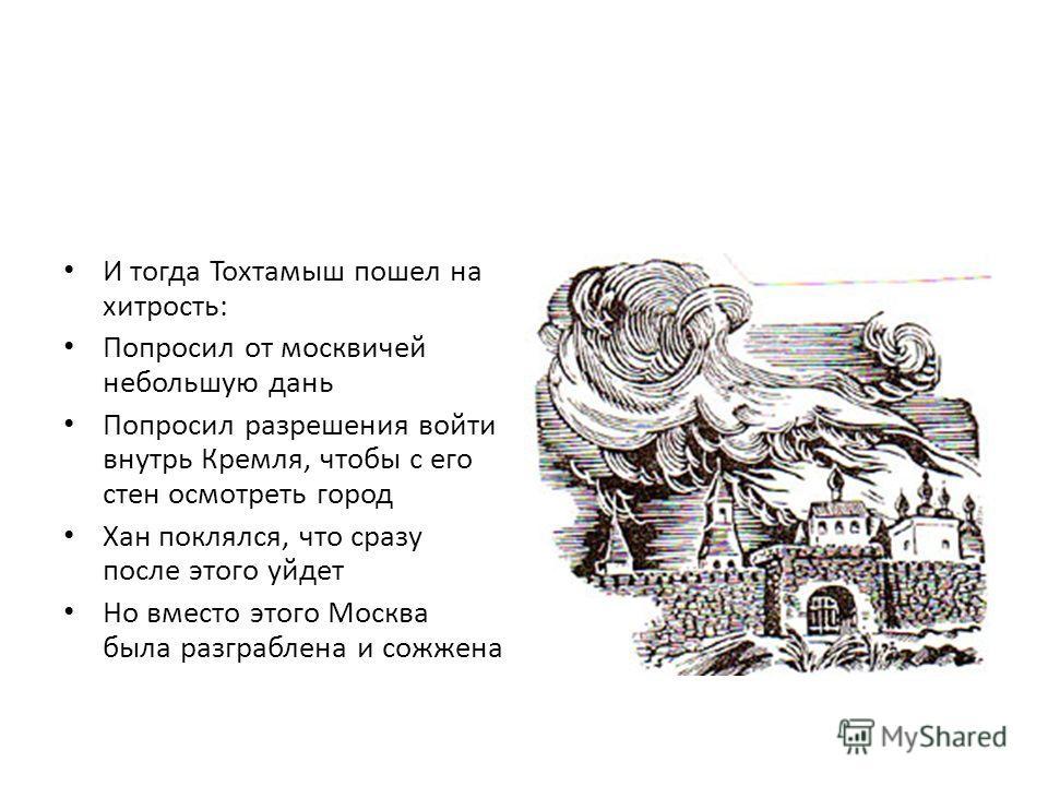 И тогда Тохтамыш пошел на хитрость: Попросил от москвичей небольшую дань Попросил разрешения войти внутрь Кремля, чтобы с его стен осмотреть город Хан поклялся, что сразу после этого уйдет Но вместо этого Москва была разграблена и сожжена
