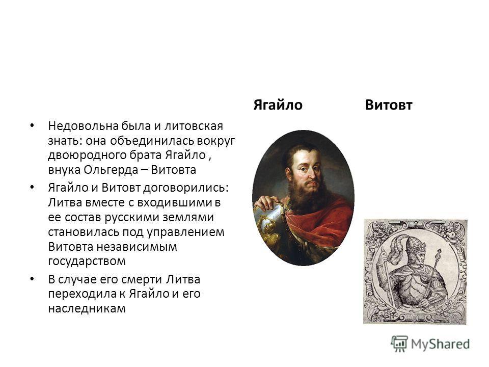 Недовольна была и литовская знать: она объединилась вокруг двоюродного брата Ягайло, внука Ольгерда – Витовта Ягайло и Витовт договорились: Литва вместе с входившими в ее состав русскими землями становилась под управлением Витовта независимым государ