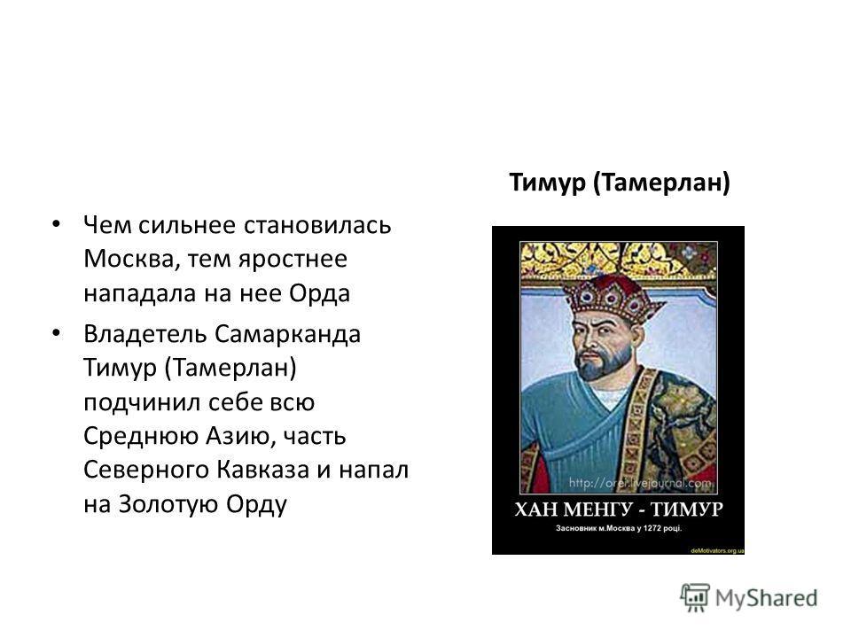 Чем сильнее становилась Москва, тем яростнее нападала на нее Орда Владетель Самарканда Тимур (Тамерлан) подчинил себе всю Среднюю Азию, часть Северного Кавказа и напал на Золотую Орду Тимур (Тамерлан)