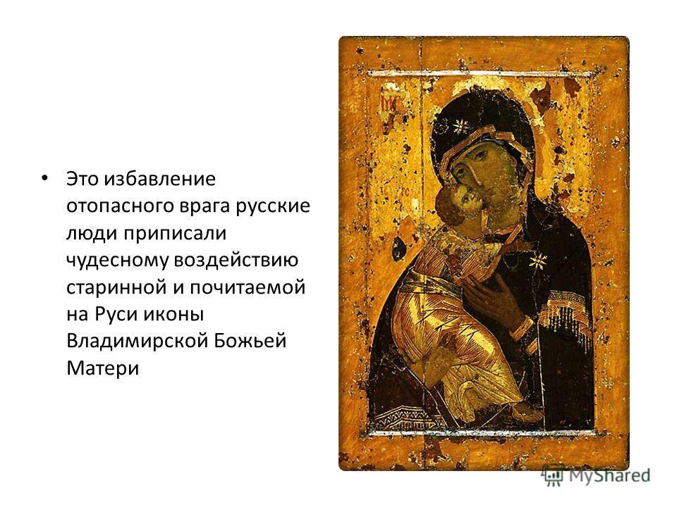 Это избавление отопасного врага русские люди приписали чудесному воздействию старинной и почитаемой на Руси иконы Владимирской Божьей Матери