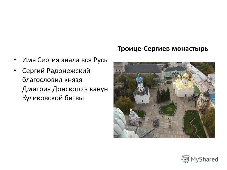 Имя Сергия знала вся Русь Сергий Радонежский благословил князя Дмитрия Донского в канун Куликовской битвы Троице-Сергиев монастырь