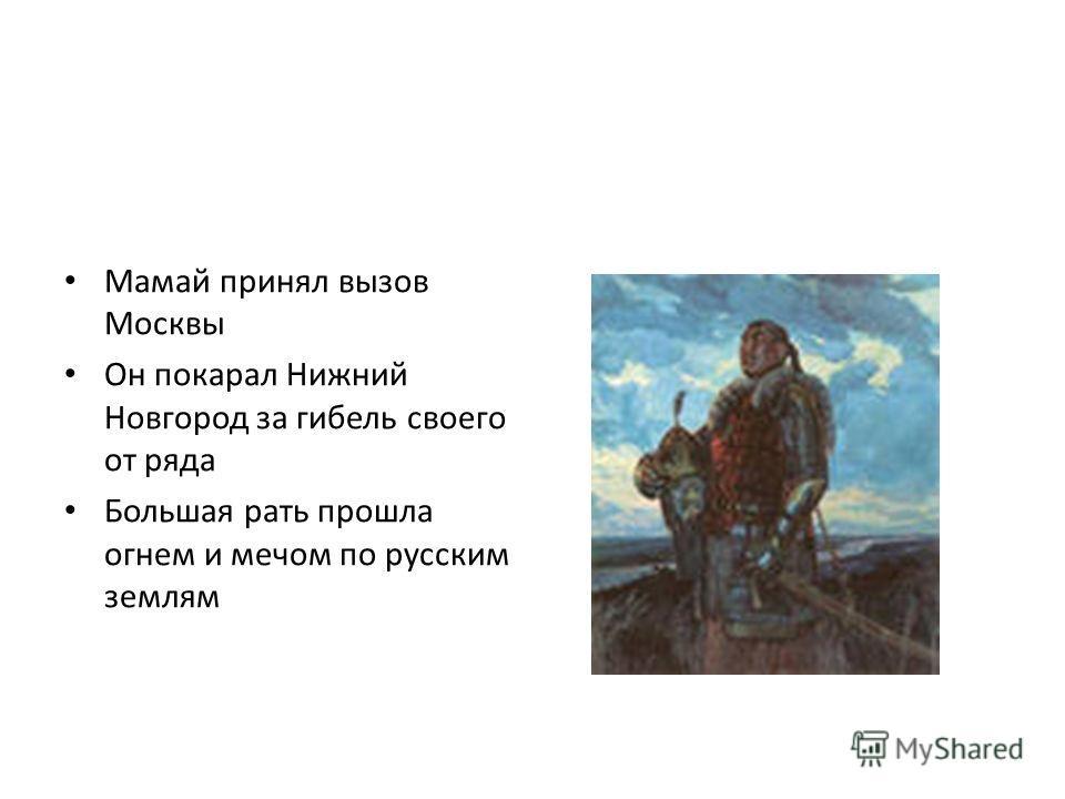 Мамай принял вызов Москвы Он покарал Нижний Новгород за гибель своего от ряда Большая рать прошла огнем и мечом по русским землям
