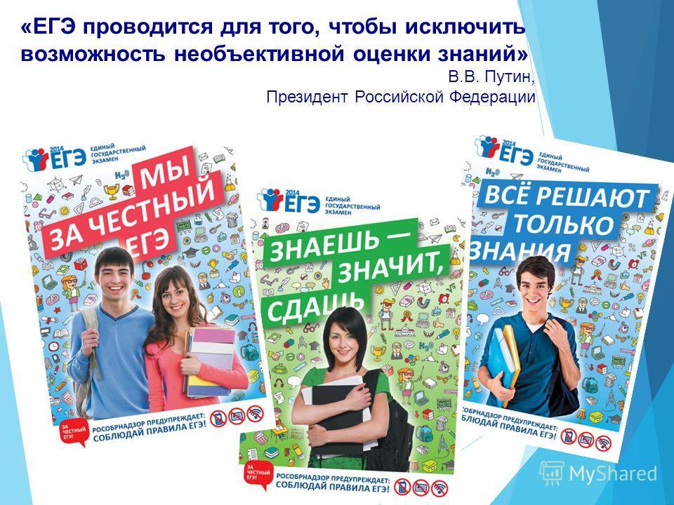 «ЕГЭ проводится для того, чтобы исключить возможность необъективной оценки знаний» В.В. Путин, Президент Российской Федерации
