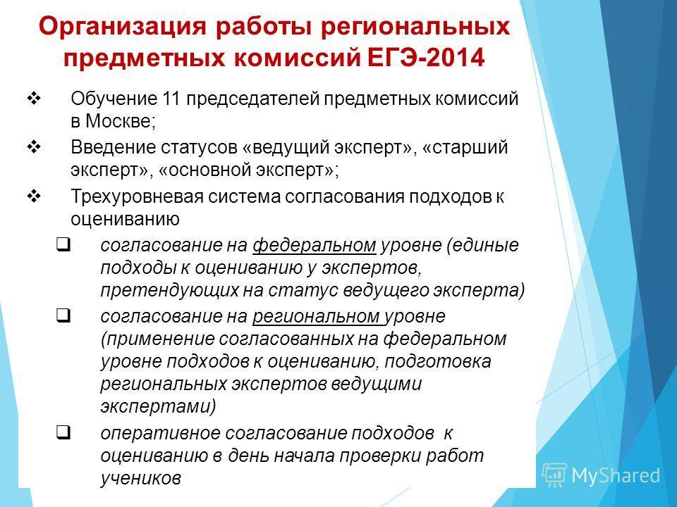 Организация работы региональных предметных комиссий ЕГЭ-2014 Обучение 11 председателей предметных комиссий в Москве; Введение статусов «ведущий эксперт», «старший эксперт», «основной эксперт»; Трехуровневая система согласования подходов к оцениванию