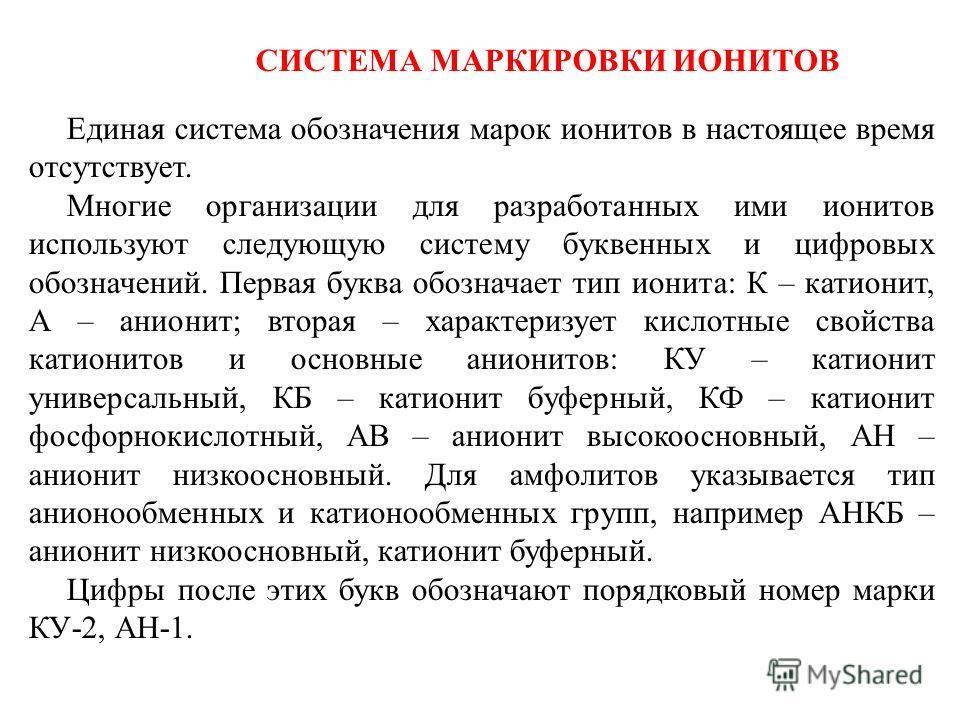 СИСТЕМА МАРКИРОВКИ ИОНИТОВ Единая система обозначения марок ионитов в настоящее время отсутствует. Многие организации для разработанных ими ионитов используют следующую систему буквенных и цифровых обозначений. Первая буква обозначает тип ионита: К –