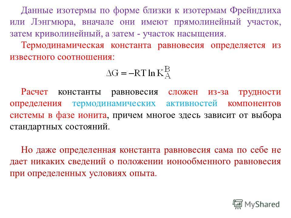 Данные изотермы по форме близки к изотермам Фрейндлиха или Лэнгмюра, вначале они имеют прямолинейный участок, затем криволинейный, а затем - участок насыщения. Термодинамическая константа равновесия определяется из известного соотношения: Расчет конс