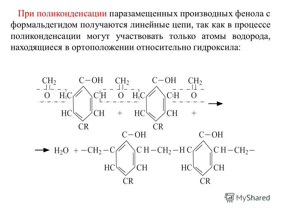 При поликонденсации паразамещенных производных фенола с формальдегидом получаются линейные цепи, так как в процессе поликонденсации могут участвовать только атомы водорода, находящиеся в ортоположении относительно гидроксила: