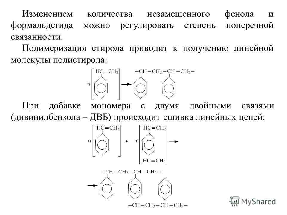 Изменением количества незамещенного фенола и формальдегида можно регулировать степень поперечной связанности. Полимеризация стирола приводит к получению линейной молекулы полистирола: При добавке мономера с двумя двойными связями (дивинилбензола – ДВ
