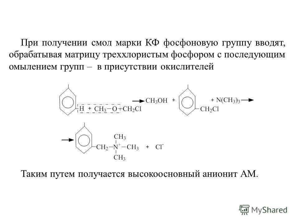 При получении смол марки КФ фосфоновую группу вводят, обрабатывая матрицу треххлористым фосфором с последующим омылением групп – в присутствии окислителей Таким путем получается высокоосновный анионит АМ.