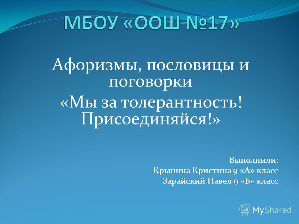 Афоризмы, пословицы и поговорки «Мы за толерантность! Присоединяйся!» Выполнили: Крынина Кристина 9 «А» класс Зарайский Павел 9 «Б» класс