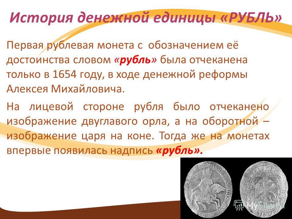Первая рублевая монета с обозначением её достоинства словом «рубль» была отчеканена только в 1654 году, в ходе денежной реформы Алексея Михайловича. На лицевой стороне рубля было отчеканено изображение двуглавого орла, а на оборотной – изображение ца