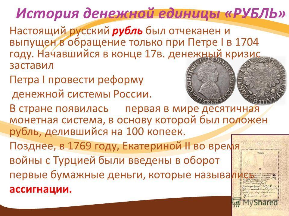 Настоящий русский рубль был отчеканен и выпущен в обращение только при Петре I в 1704 году. Начавшийся в конце 17в. денежный кризис заставил Петра I провести реформу денежной системы России. В стране появилась первая в мире десятичная монетная систем