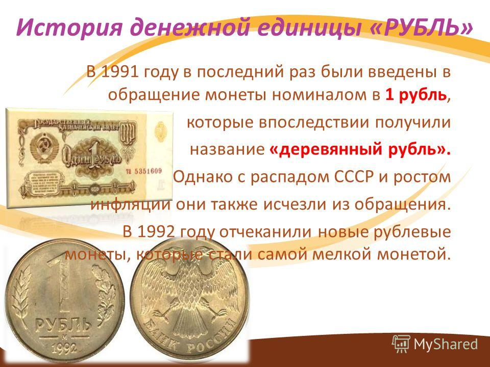 В 1991 году в последний раз были введены в обращение монеты номиналом в 1 рубль, которые впоследствии получили название «деревянный рубль». Однако с распадом СССР и ростом инфляции они также исчезли из обращения. В 1992 году отчеканили новые рублевые