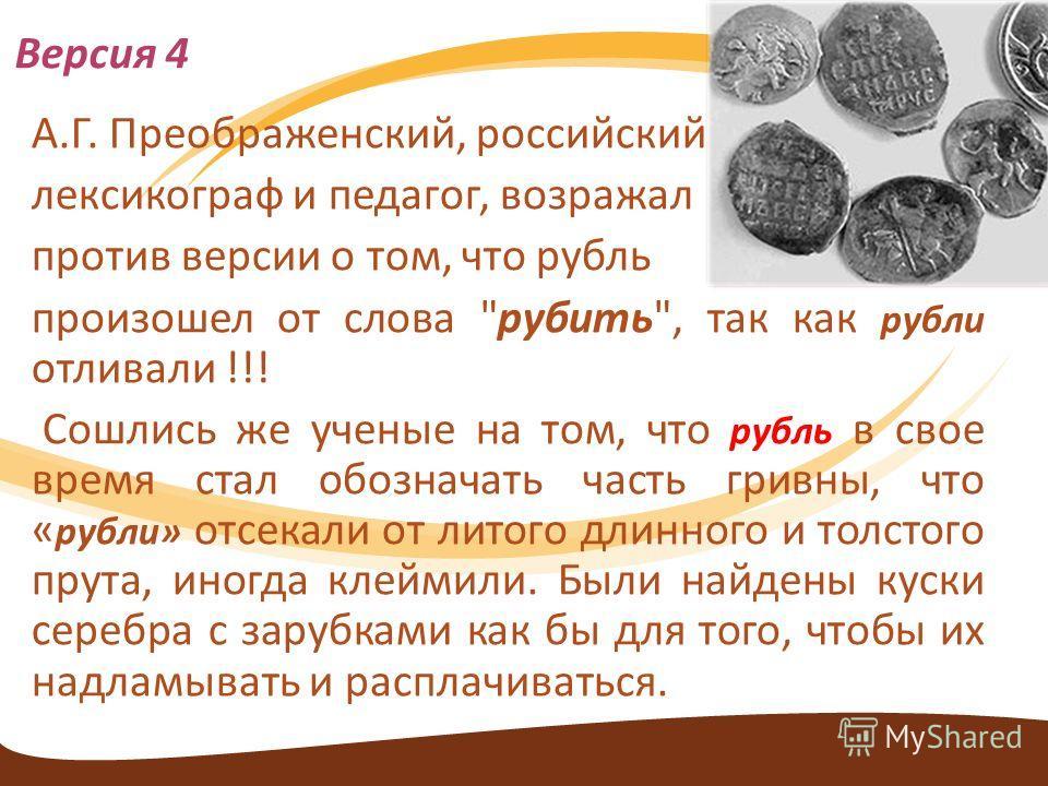 А.Г. Преображенский, российский лексикограф и педагог, возражал против версии о том, что рубль произошел от слова