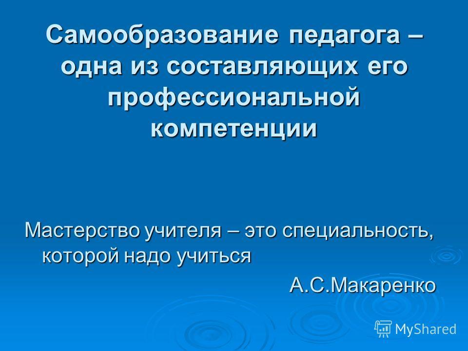 Самообразование педагога – одна из составляющих его профессиональной компетенции Мастерство учителя – это специальность, которой надо учиться А.С.Макаренко