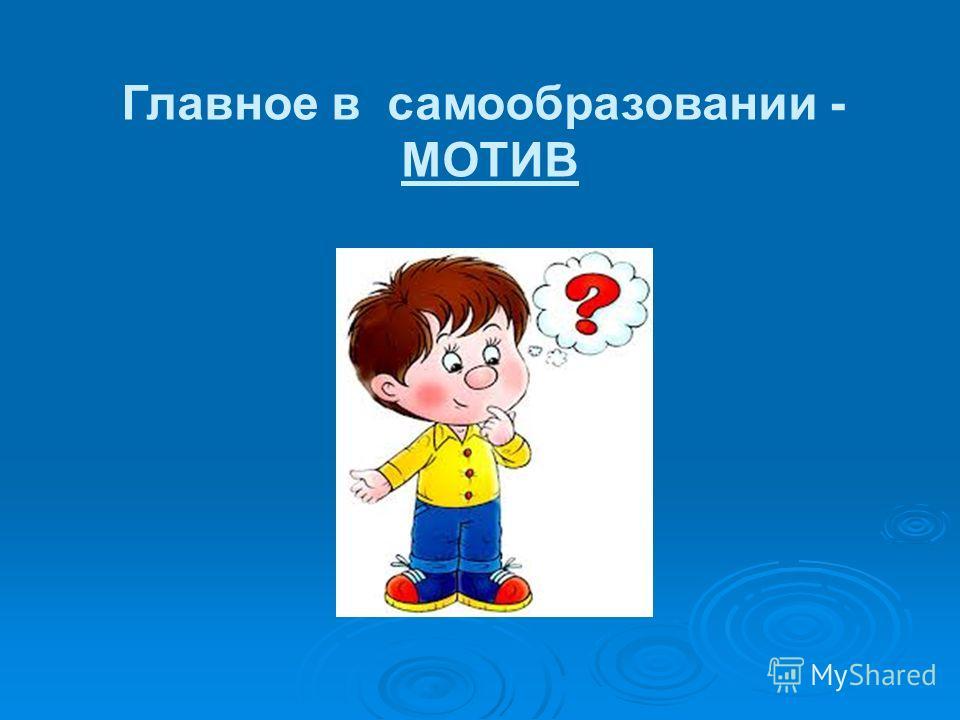 Главное в самообразовании - МОТИВ