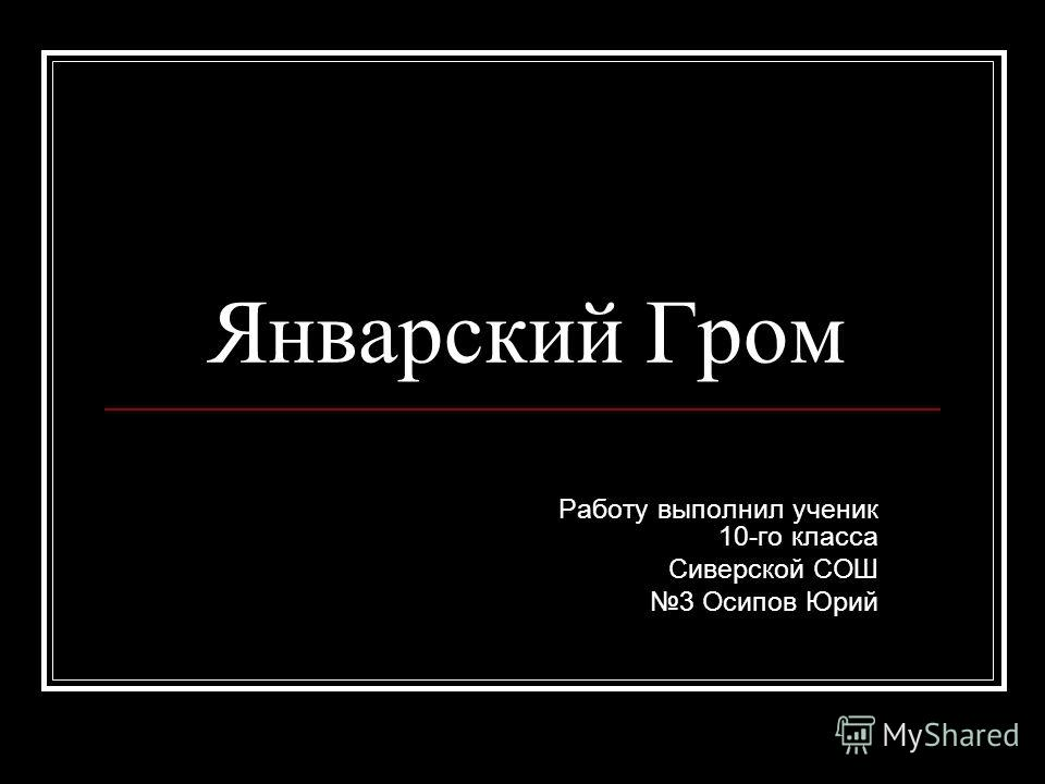 Январский Гром Работу выполнил ученик 10-го класса Сиверской СОШ 3 Осипов Юрий