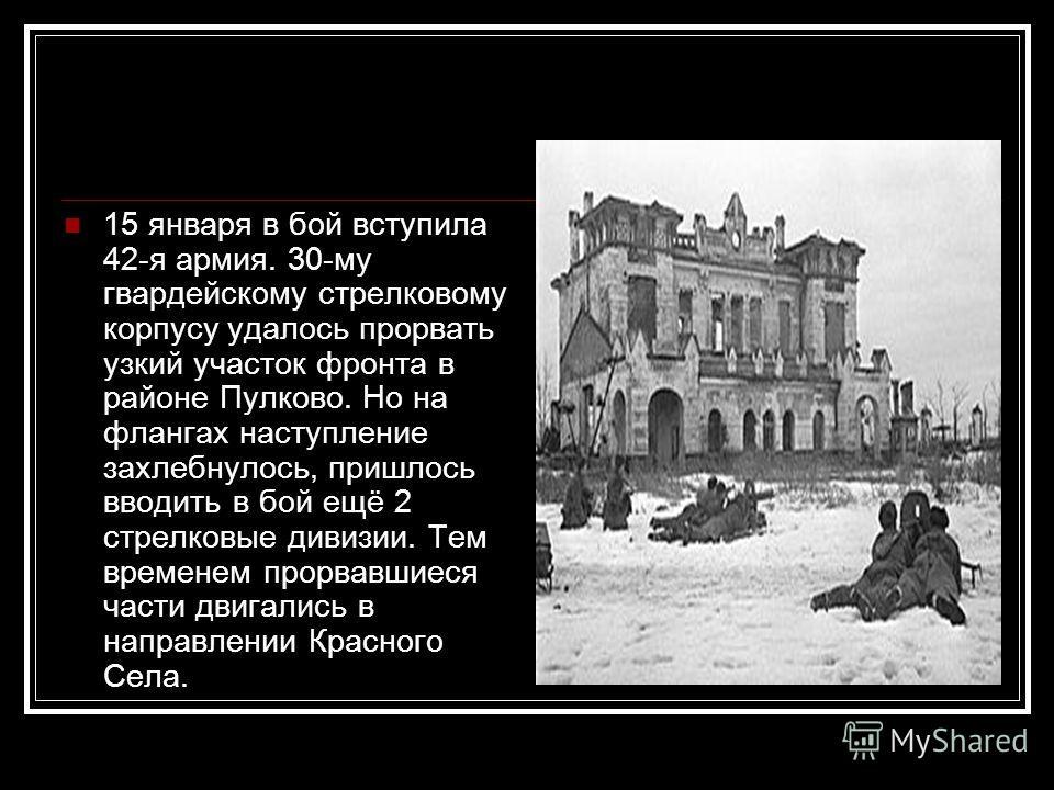 15 января в бой вступила 42-я армия. 30-му гвардейскому стрелковому корпусу удалось прорвать узкий участок фронта в районе Пулково. Но на флангах наступление захлебнулось, пришлось вводить в бой ещё 2 стрелковые дивизии. Тем временем прорвавшиеся час
