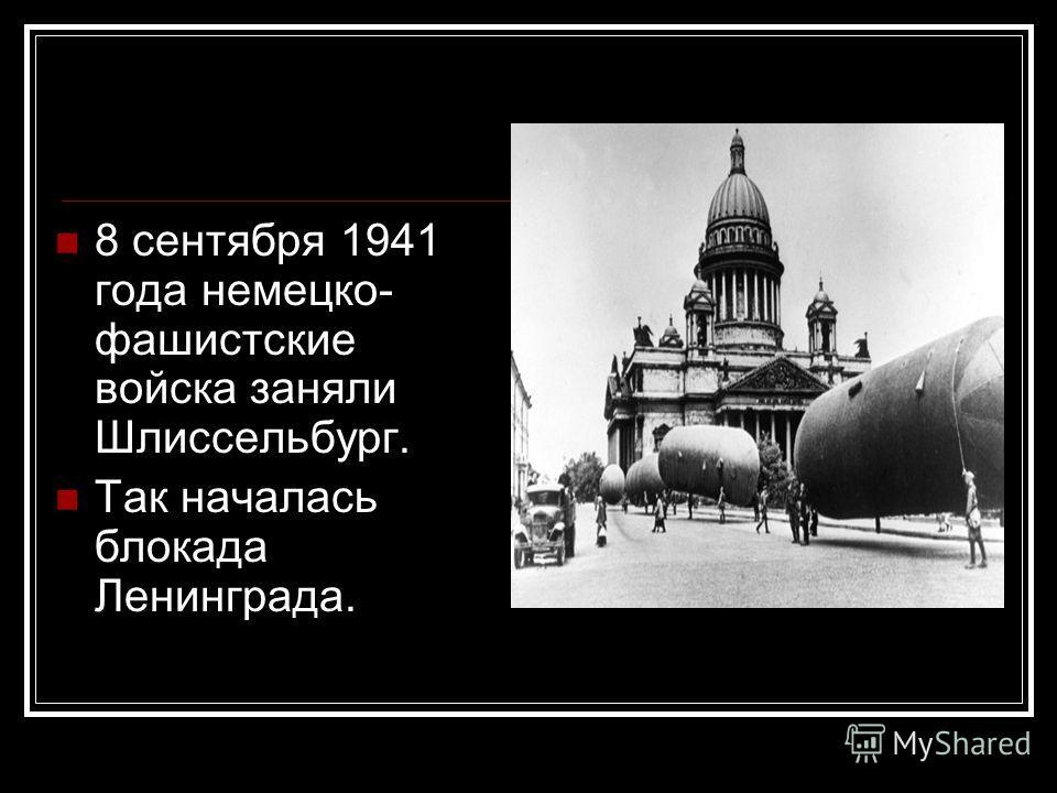 8 сентября 1941 года немецко- фашистские войска заняли Шлиссельбург. Так началась блокада Ленинграда.
