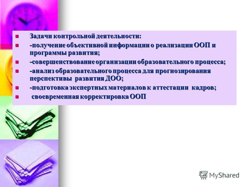 Задачи контрольной деятельности: Задачи контрольной деятельности: -получение объективной информации о реализации ООП и программы развития; -получение объективной информации о реализации ООП и программы развития; -совершенствование организации образов