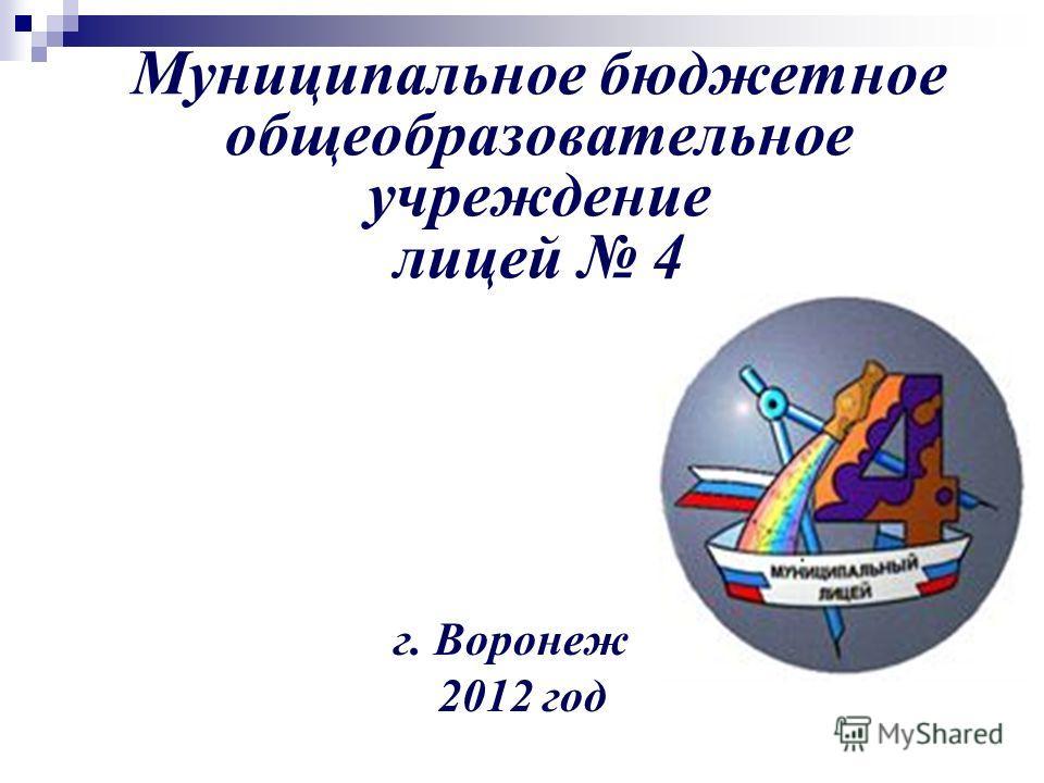 Муниципальное бюджетное общеобразовательное учреждение лицей 4 г. Воронеж 2012 год