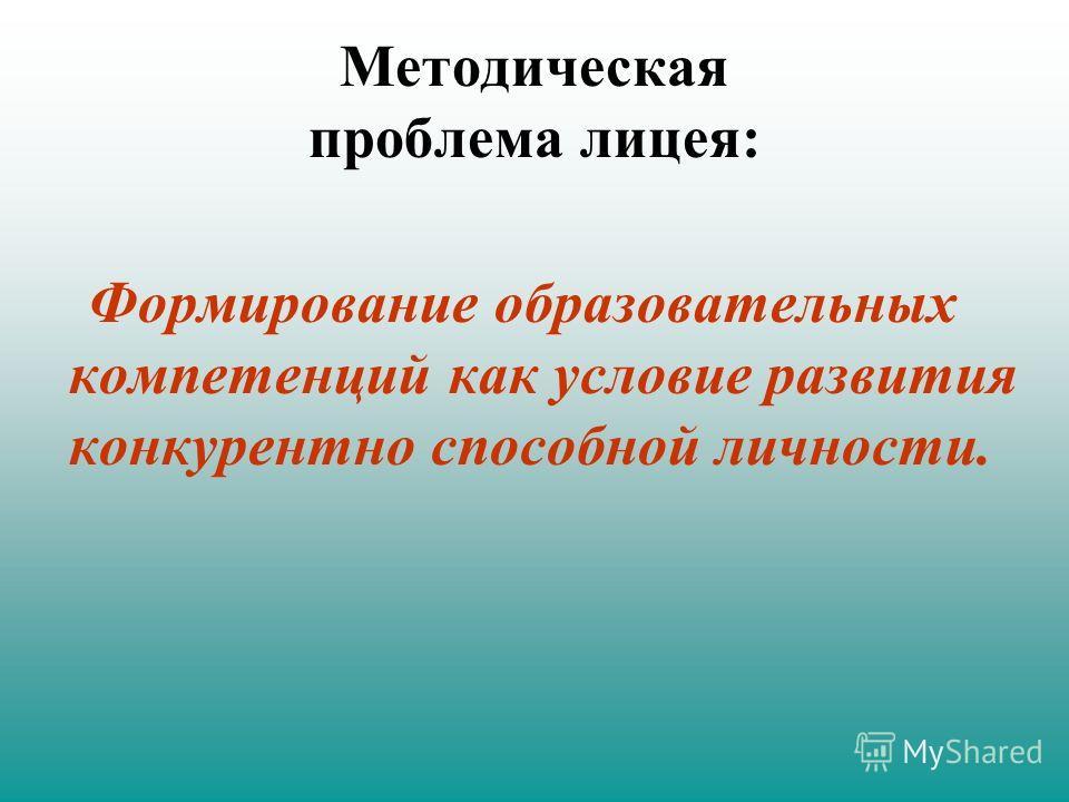 Методическая проблема лицея: Формирование образовательных компетенций как условие развития конкурентно способной личности.