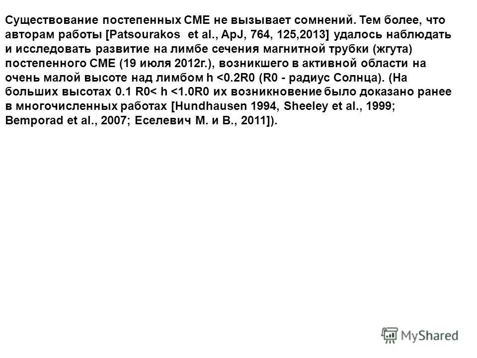 Существование постепенных СМЕ не вызывает сомнений. Тем более, что авторам работы [Patsourakos et al., ApJ, 764, 125,2013] удалось наблюдать и исследовать развитие на лимбе сечения магнитной трубки (жгута) постепенного СМЕ (19 июля 2012г.), возникшег