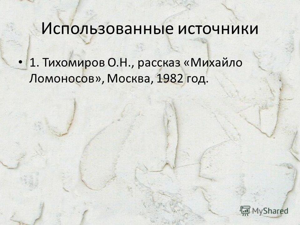 Использованные источники 1. Тихомиров О.Н., рассказ «Михайло Ломоносов», Москва, 1982 год. 13