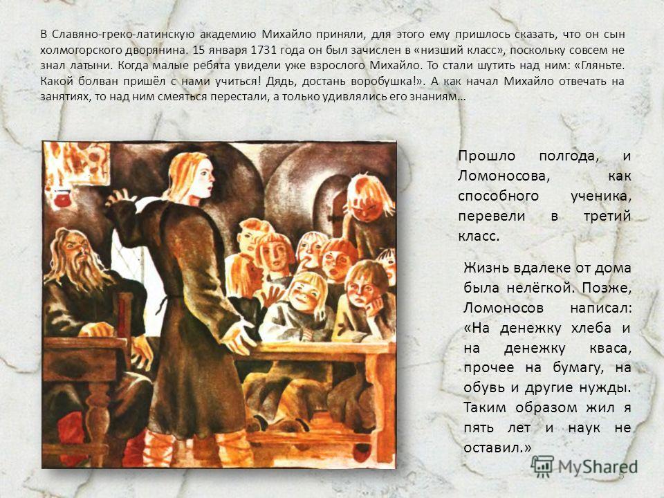 В Славяно-греко-латинскую академию Михайло приняли, для этого ему пришлось сказать, что он сын холмогорского дворянина. 15 января 1731 года он был зачислен в «низший класс», поскольку совсем не знал латыни. Когда малые ребята увидели уже взрослого Ми