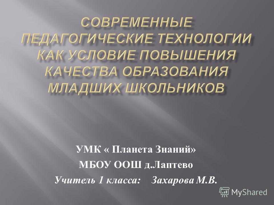 УМК « Планета Знаний » МБОУ ООШ д. Лаптево Учитель 1 класса : Захарова М. В.