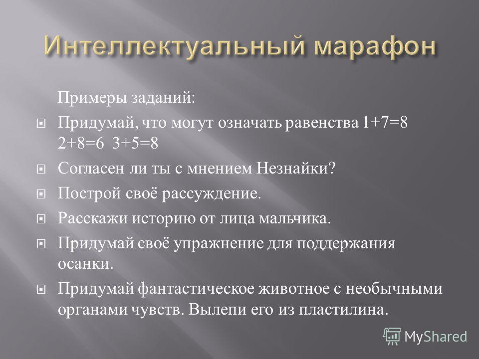 Примеры заданий : Придумай, что могут означать равенства 1+7=8 2+8=6 3+5=8 Согласен ли ты с мнением Незнайки ? Построй своё рассуждение. Расскажи историю от лица мальчика. Придумай своё упражнение для поддержания осанки. Придумай фантастическое живот