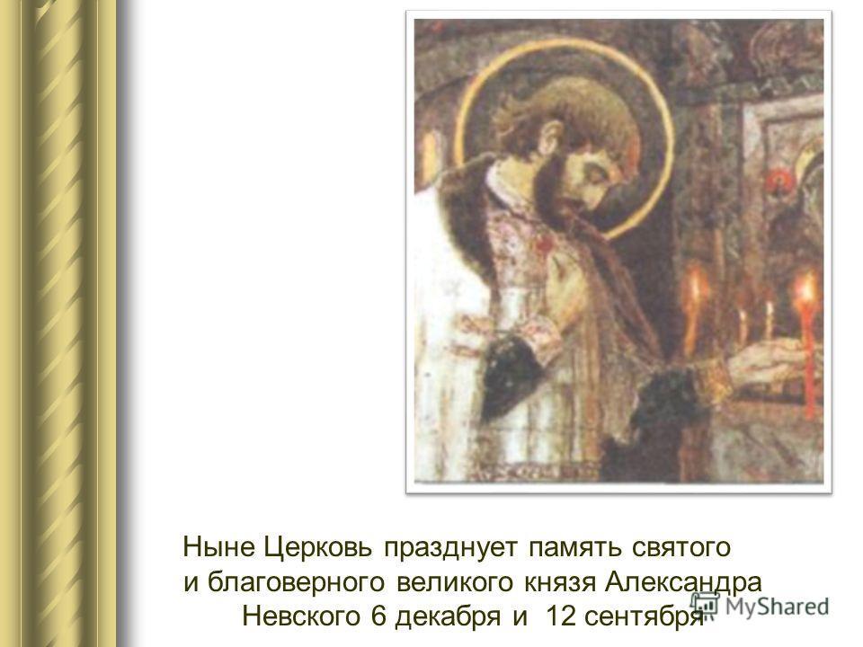 я Ныне Церковь празднует память святого и благоверного великого князя Александра Невского 6 декабря и 12 сентября
