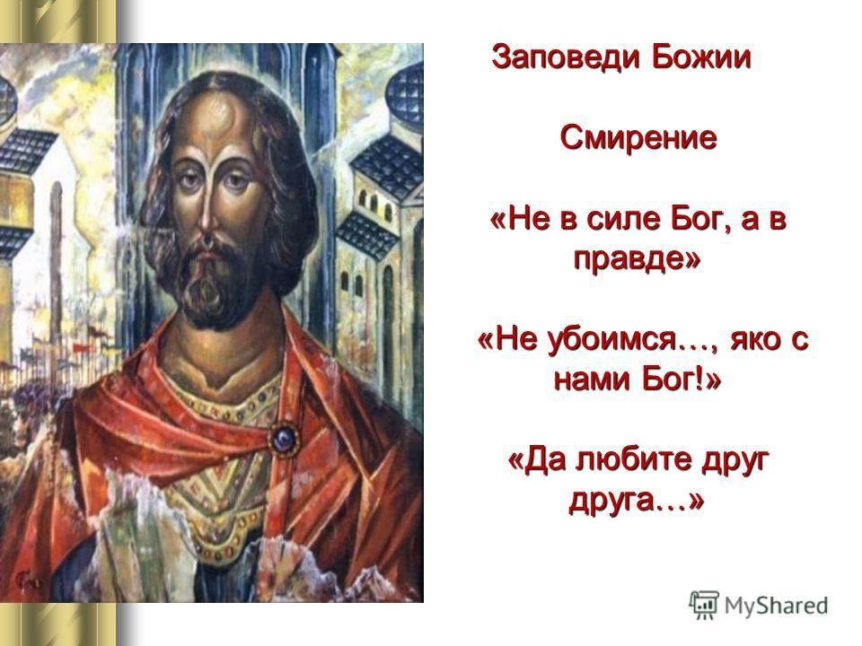 Заповеди Божии Смирение «Не в силе Бог, а в правде» «Не убоимся…, яко с нами Бог!» «Да любите друг друга…»
