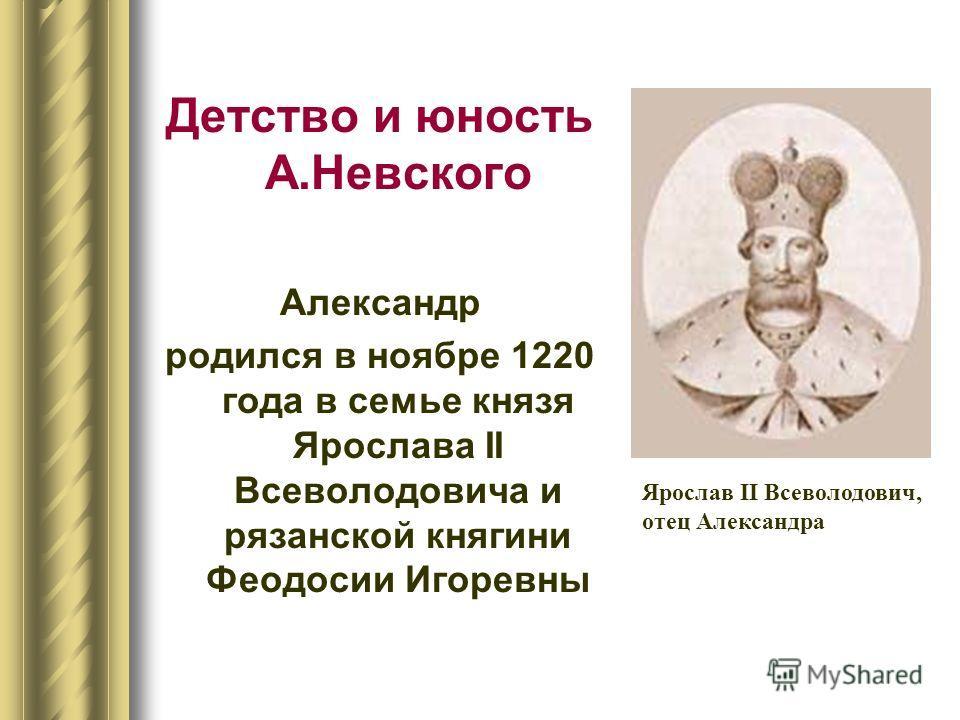 Детство и юность А.Невского Александр родился в ноябре 1220 года в семье князя Ярослава II Всеволодовича и рязанской княгини Феодосии Игоревны Ярослав II Всеволодович, отец Александра