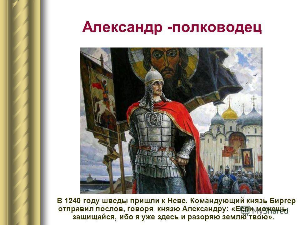 Александр -полководец В 1240 году шведы пришли к Неве. Командующий князь Биргер отправил послов, говоря князю Александру: «Если можешь, защищайся, ибо я уже здесь и разоряю землю твою».