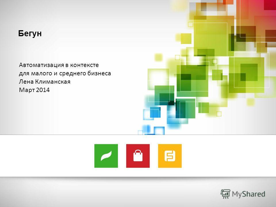Бегун Автоматизация в контексте для малого и среднего бизнеса Лена Климанская Март 2014