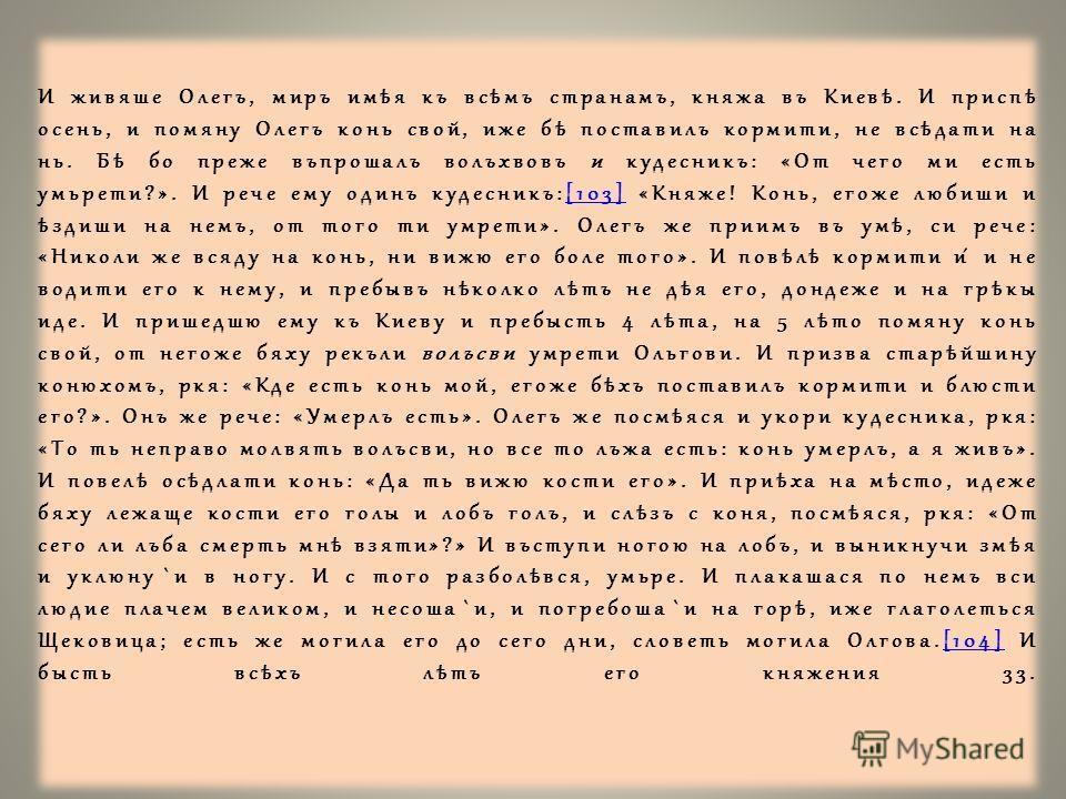 И живяше Олегъ, миръ имѣя къ всѣмъ странамъ, княжа въ Киевѣ. И приспѣ осень, и помяну Олегъ конь свой, иже бѣ поставилъ кормити, не всѣдати на нь. Бѣ бо преже въпрошалъ волъхвовъ и кудесникъ: «От чего ми есть умьрети?». И рече ему одинъ кудесникъ:[10
