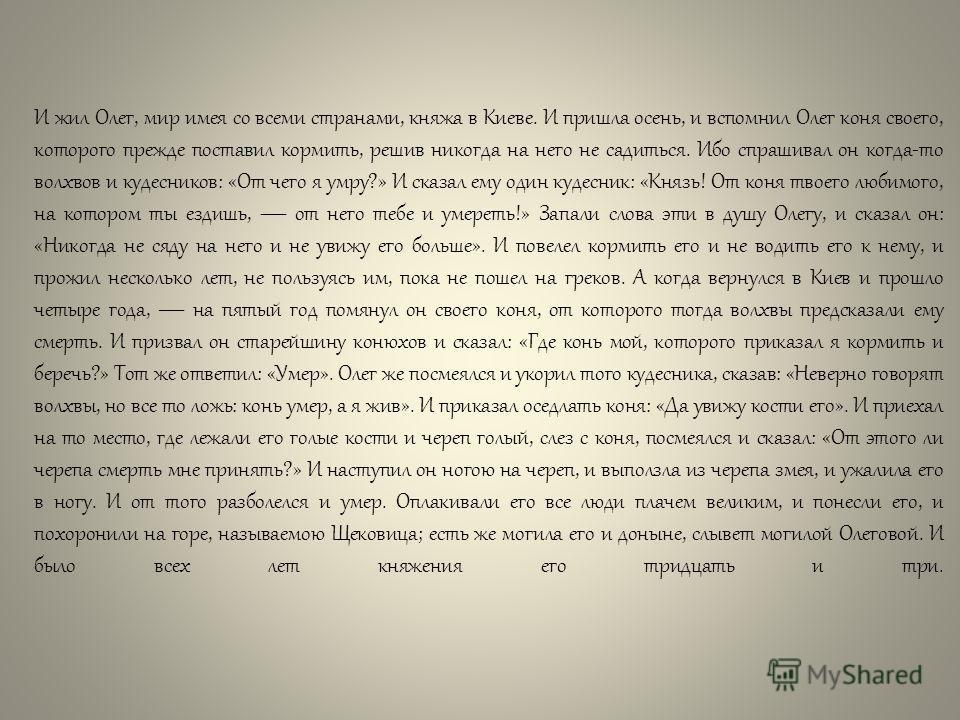И жил Олег, мир имея со всеми странами, княжа в Киеве. И пришла осень, и вспомнил Олег коня своего, которого прежде поставил кормить, решив никогда на него не садиться. Ибо спрашивал он когда-то волхвов и кудесников: «От чего я умру?» И сказал ему од