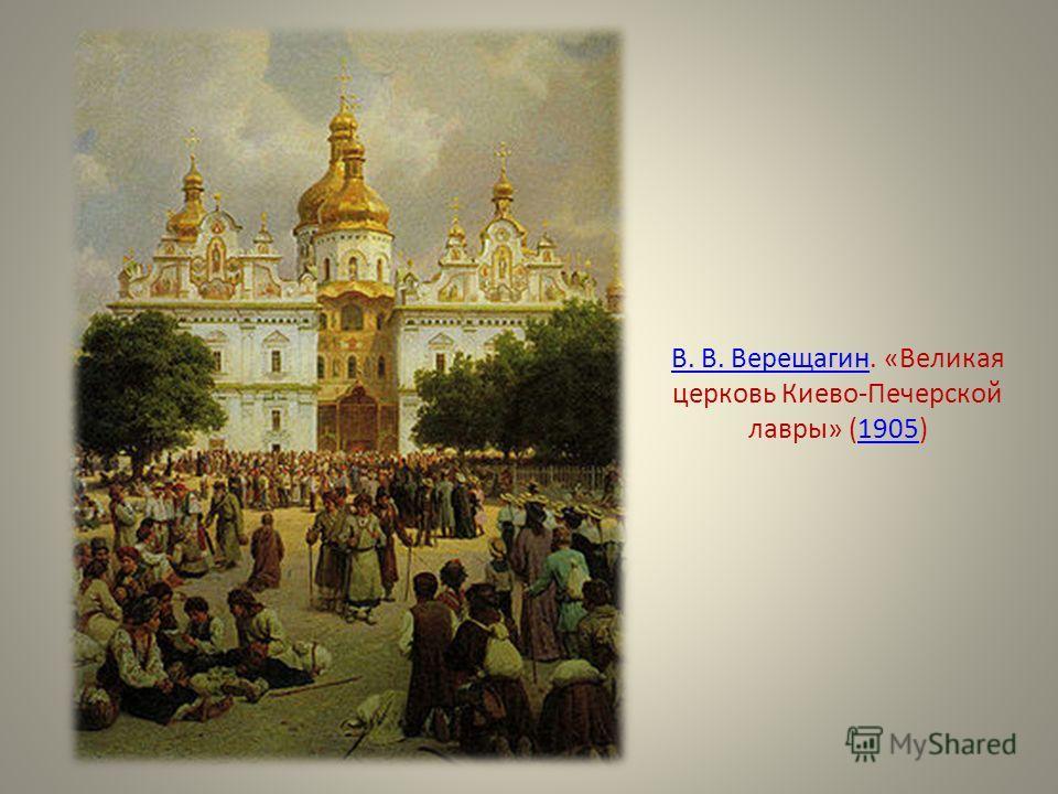 В. В. ВерещагинВ. В. Верещагин. «Великая церковь Киево-Печерской лавры» (1905)1905