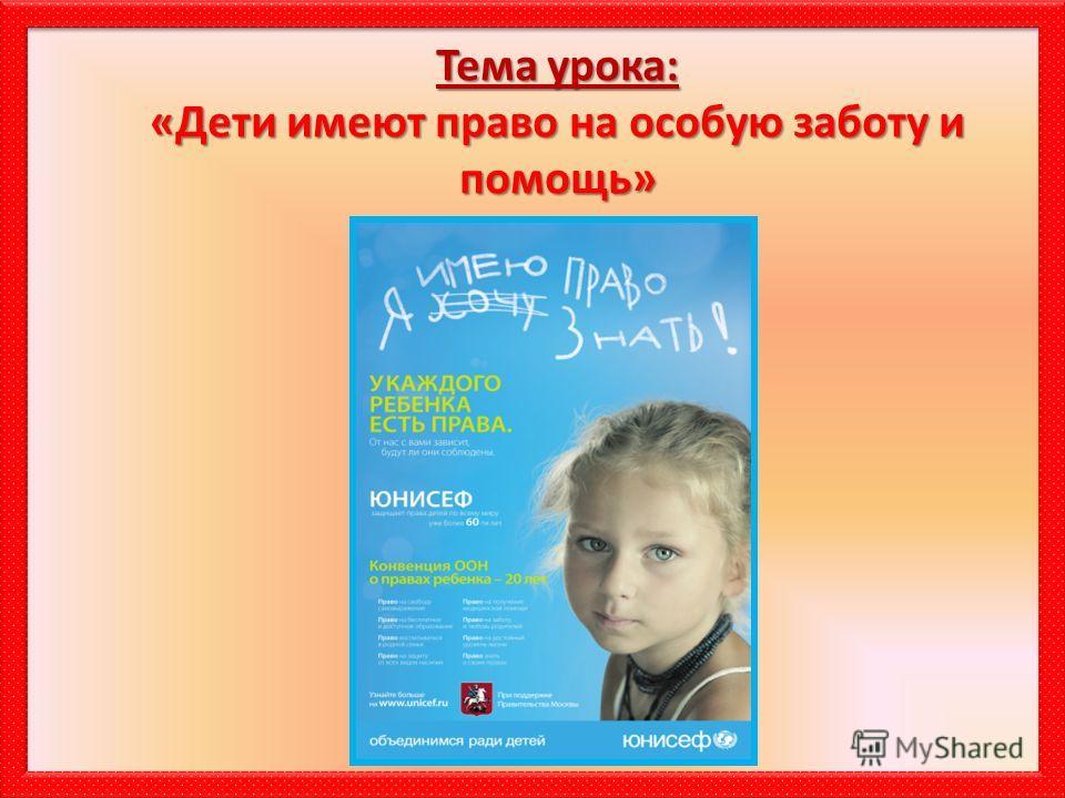 Тема урока: «Дети имеют право на особую заботу и помощь»