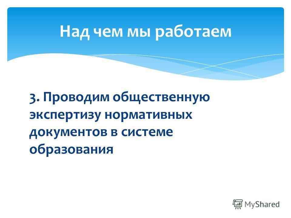 3. Проводим общественную экспертизу нормативных документов в системе образования Над чем мы работаем