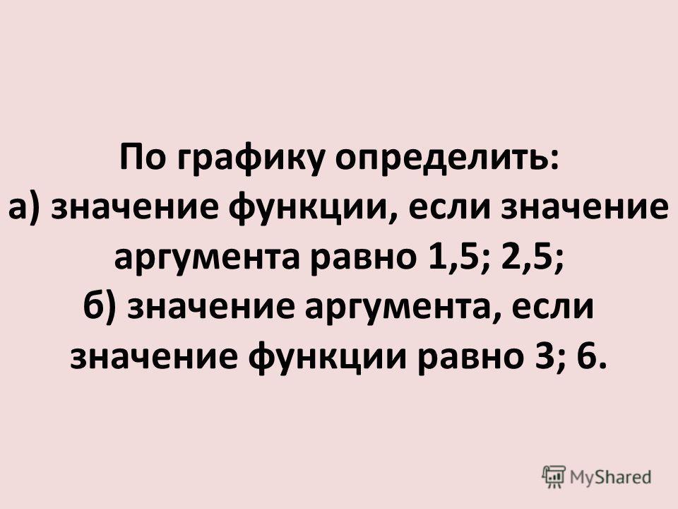 По графику определить: а) значение функции, если значение аргумента равно 1,5; 2,5; б) значение аргумента, если значение функции равно 3; 6.