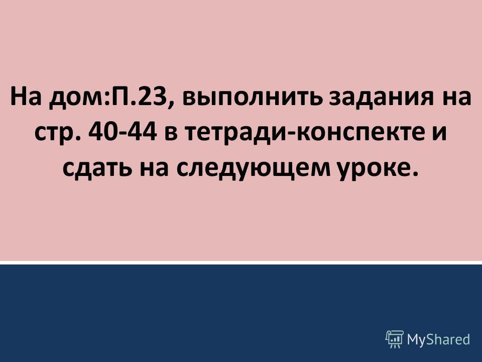 На дом:П.23, выполнить задания на стр. 40-44 в тетради-конспекте и сдать на следующем уроке.