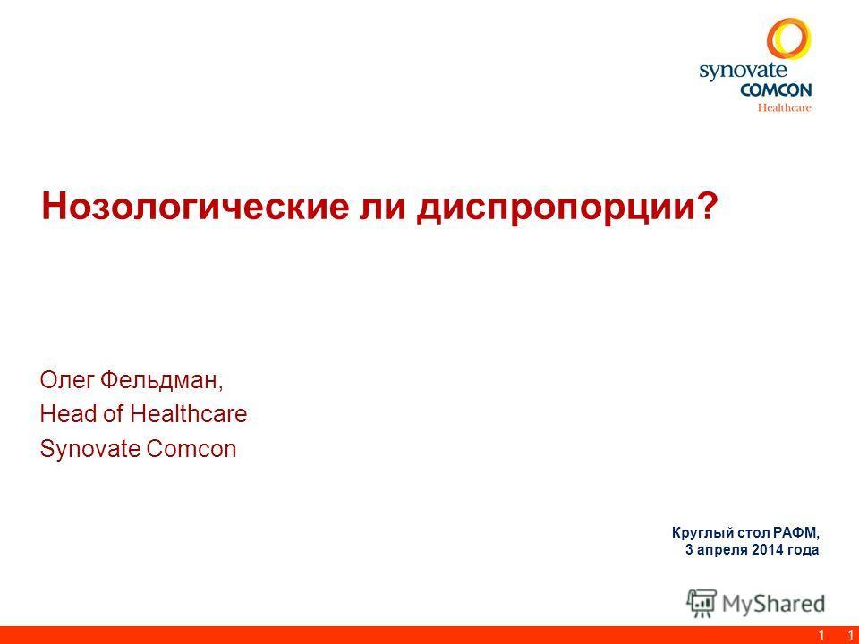 1 Нозологические ли диспропорции? Олег Фельдман, Head of Healthcare Synovate Comcon 1 Круглый стол РАФМ, 3 апреля 2014 года
