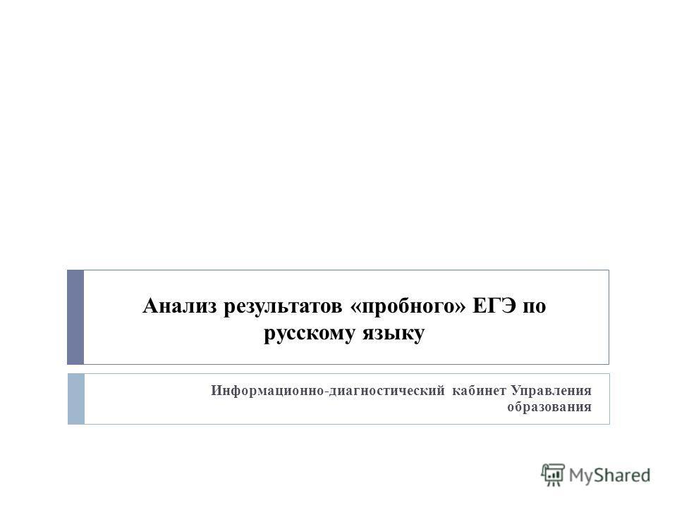 Анализ результатов «пробного» ЕГЭ по русскому языку Информационно-диагностический кабинет Управления образования